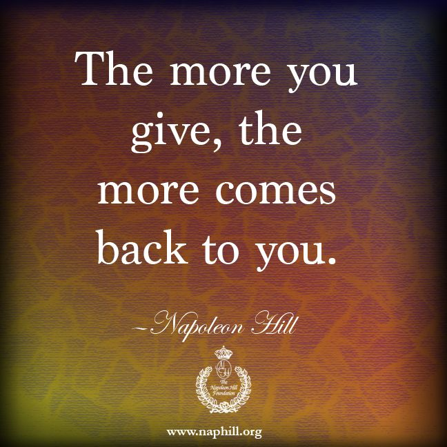 HILL WISDOM - The more you give, the more comes back to you. #NapoleonHill
