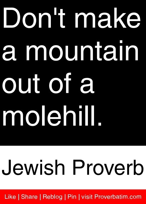 Don't make a mountain out of a molehill. - Jewish Proverb #proverbs #quotes