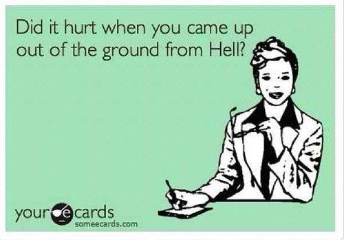 Did it hurt when you came up out of the ground from Hell?