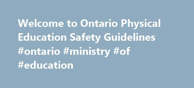 Welcome to Ontario Physical Education Safety Guidelines #ontario #ministry #of #education http://pakistan.remmont.com/welcome-to-ontario-physical-education-safety-guidelines-ontario-ministry-of-education/  # Ontario Physical Education Safety Guidelines Curricular, Interschool and Intramural Activities The Ontario Physical Education Safety Guidelines, managed by Ophea, represent the minimum standards for risk management practice for school boards. They focus the attention of teachers…