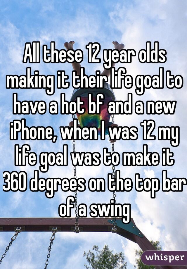 All these 12 year olds making it their life goal to have a hot bf and a new iPhone, when I was 12 my life goal was to make it 360 degrees on the top bar of a swing
