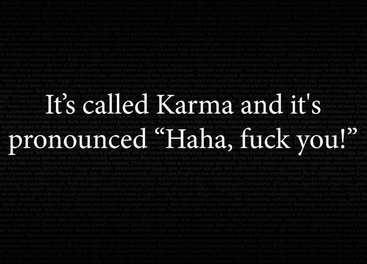 "It's called Karma and it's pronounced, ""Haha, fuck you!"" #quotes"