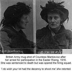Countess Markievicz. As a Lieutenant in the ICA the Countess participated in the Easter Rising of 1916 and was subsequently sentenced to Kilmainham Jail. I was lucky enough to get to visit her cell in the 1990s.