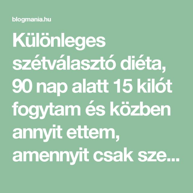Különleges szétválasztó diéta, 90 nap alatt 15 kilót fogytam és közben annyit ettem, amennyit csak szerettem volna! – blogmania.hu
