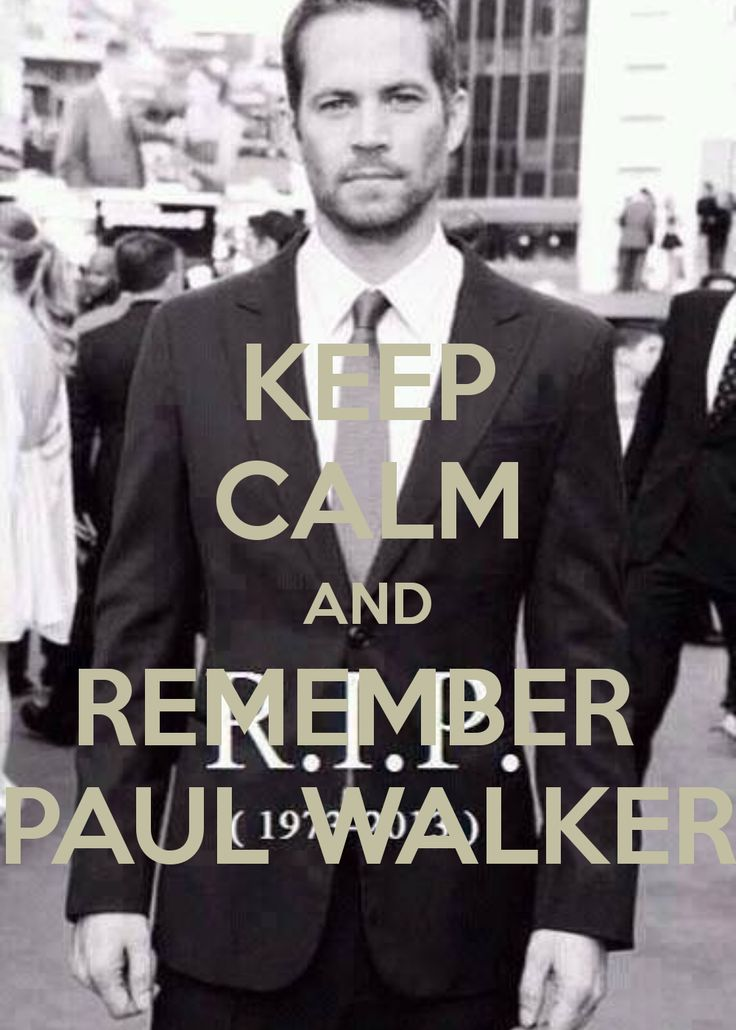 KEEP CALM AND REMEMBER PAUL WALKER I know I'm a little late on the Paul walker love fest but what I learn about him is absolutely amazing. What a beautiful human inside and out.