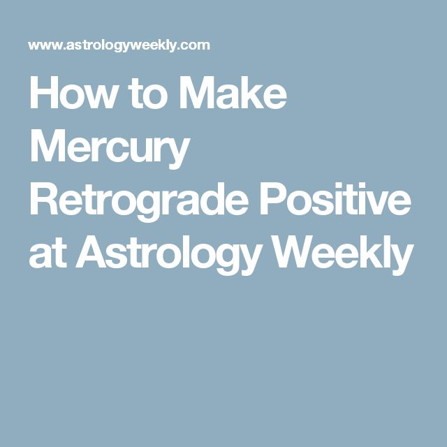 How to Make Mercury Retrograde Positive at  Astrology Weekly
