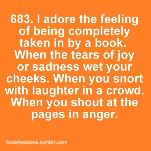I adore the feeling of being completely taken in by a book. When the tears of joy or sadness wet your cheeks. When you snort with laughter in a crowd. When you shout at the page in anger.