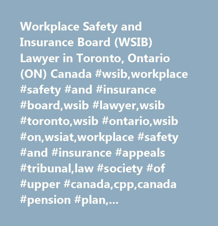 Workplace Safety and Insurance Board (WSIB) Lawyer in Toronto, Ontario (ON) Canada #wsib,workplace #safety #and #insurance #board,wsib #lawyer,wsib #toronto,wsib #ontario,wsib #on,wsiat,workplace #safety #and #insurance #appeals #tribunal,law #society #of #upper #canada,cpp,canada #pension #plan,canada #pension #plan #appeals,workers #compensation,work #injury,wsib #barrister,wsib #law #firm,wsib #solicitor,work #mediation,wsib #injury,wsib #benefits,wsib #lawyers,workplace #lawyer…