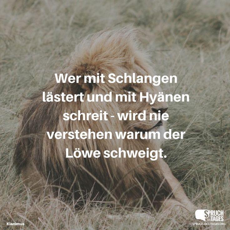 Wer mit Schlangen lästert und mit Hyänen schreit - wird nie verstehen warum der Löwe schweigt.