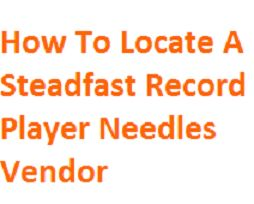 How To Locate A Steadfast Record Player Needles Vendor