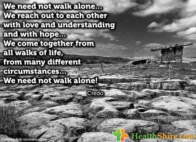 We need not walk alone…We reach out to each other with love and understanding and with hope…We come together from all walks of life, from many different circumstances…We need not walk alone!