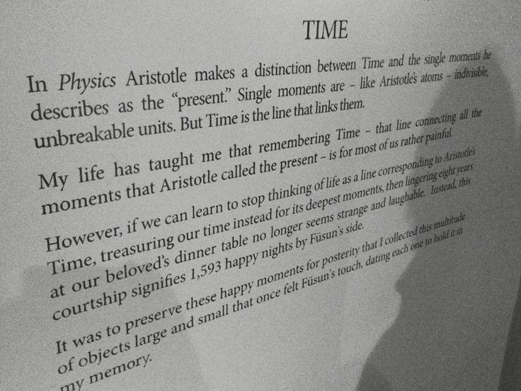 Museum of Innocence, Pamuk. Museum of Innocence, Orhan Pamuk  Aristoteles om distinksjon mellom tid og øyeblikk. Øyeblikk er uskillelige, ikke delbare enheter. Tiden lenker dem sammen.   Pamuk: Men hva om man stopper å tenke tid som Aristoteles, og i stedet søker tid i de dypeste øyeblikk.