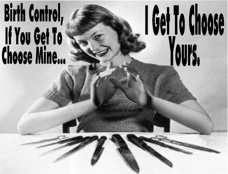 humor--Birth Control...If you get to choose mine, I get to choose yours--unknown source