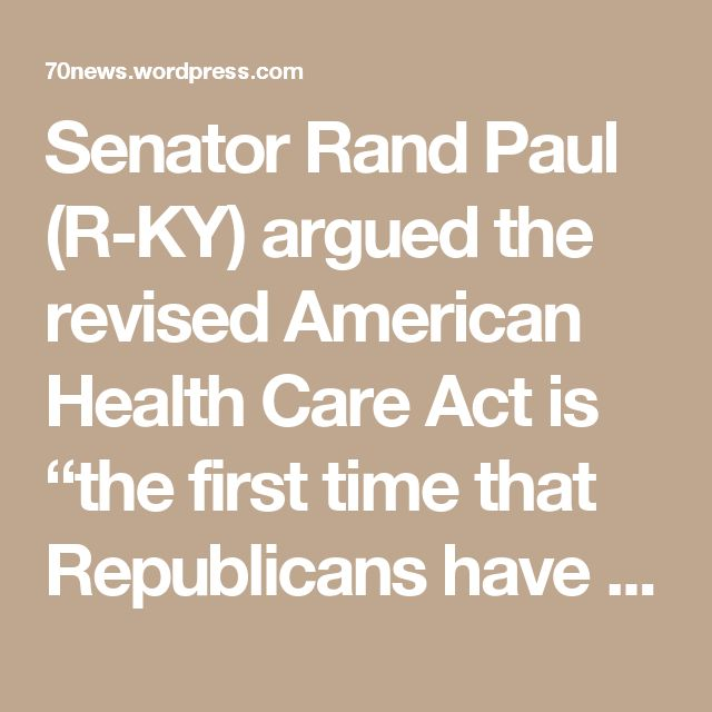 """Senator Rand Paul (R-KY) argued the revised American Health Care Act is """"the first time that Republicans have affirmatively put their stamp of approval on a program where federal money, taxpayer money, is paid to insurance companies."""" He later characterized subsidizing insurance companies as """"deplorable."""""""
