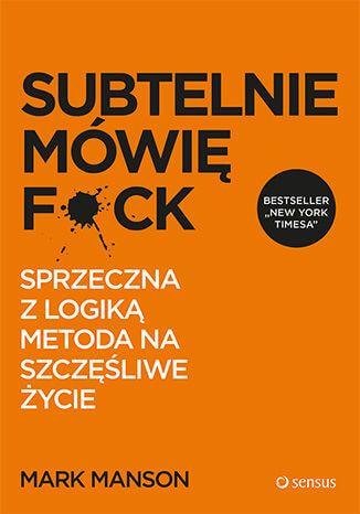 """Książka """"Subtelnie mówię F**k! Sprzeczna z logiką metoda na szczęśliwe życie"""" - Mark Manson"""