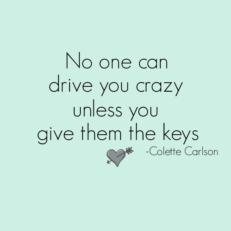 Great inspirational quotes from Footprints of Inspiration. No one can drive you crazy unless you give them the keys. By Colette Carlson.