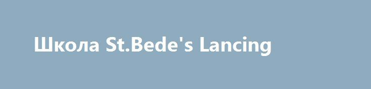 Школа St.Bede's Lancing http://studybritish.com.ua/program/children-holidays/boarding-schools/st.bedes-the-the-the-lancing.html  51. Школа St.Bede's Lancing... английского языка – от начального до продвинутого.Проживание и питаниеПроживание в студенческой резиденции на территории школы в 1-2-местных комнатах, есть несколько 3-4-х местных комнат для студентов младшего возраста. Питание — полный пансион в сто ...