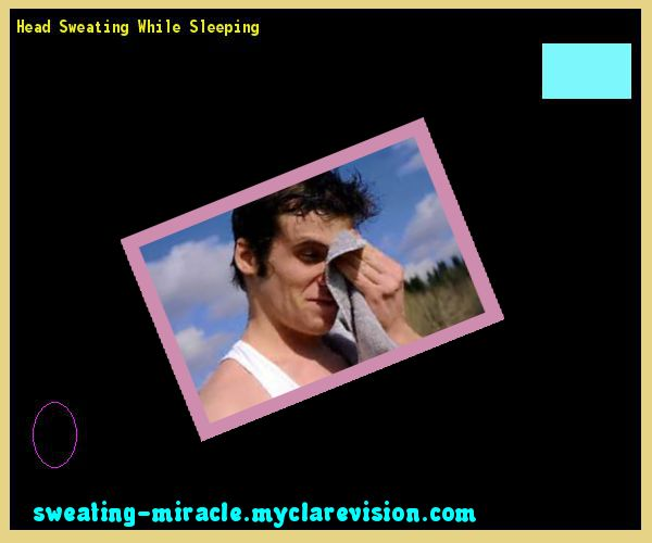 Head Sweating While Sleeping 174632 - Your Body to Stop Excessive Sweating In 48 Hours - Guaranteed!