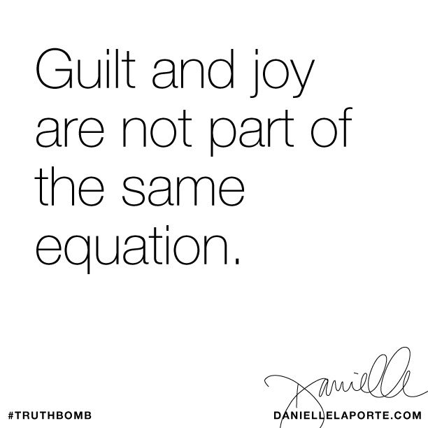 Guilt and joy are not part of the same equation. Subscribe