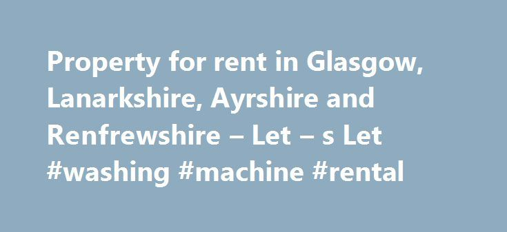 Property for rent in Glasgow, Lanarkshire, Ayrshire and Renfrewshire – Let – s Let #washing #machine #rental http://renta.remmont.com/property-for-rent-in-glasgow-lanarkshire-ayrshire-and-renfrewshire-let-s-let-washing-machine-rental/  #property let # Let's Let letting agents are experts in the letting and management of residential property throughout Lanarkshire and Glasgow. Our experienced staff are highly trained and will assist you through all aspects of the letting process. Demand for…