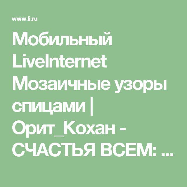 Мобильный LiveInternet Мозаичные узоры спицами | Орит_Кохан - СЧАСТЬЯ ВСЕМ: ВХОДЯЩИМ, ИСХОДЯЩИМ, МИМО ПРОХОДЯЩИМ,  КОСО СМОТРЯЩИМ, И ЗА СПИНОЙ ГОВОРЯЩИМ!!! |