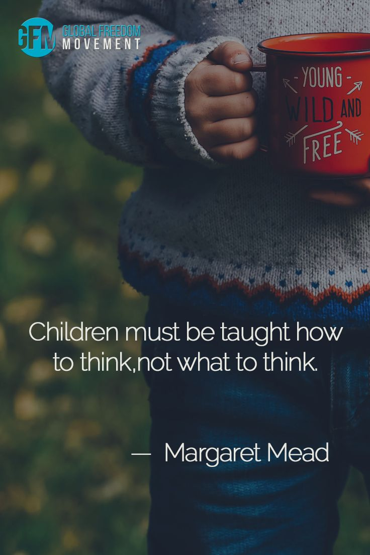 """Children must be taught how to think, not what to think."" - Margaret Mead 