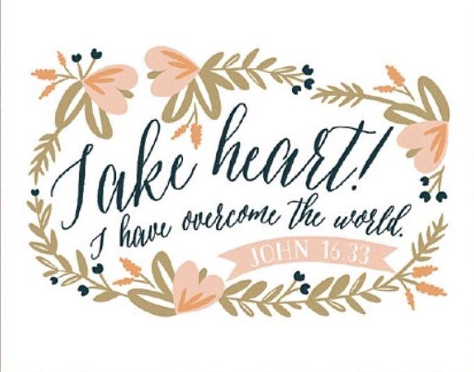 Take heart!  I have overcome the world  — John 16:33