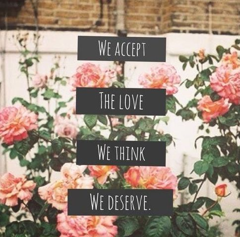 """""""We accept the love we think we deserve"""" - from The Perks of Being a Wallflower"""