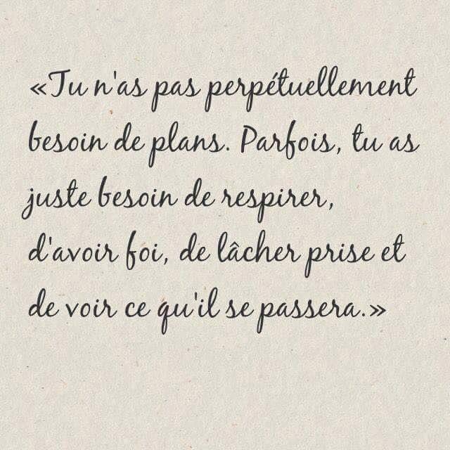 """""""Tu n'as pas perpétuellement besoin de plans. Parfois, tu as juste besoin de respirer, d'avoir foi, de lâcher prise et de voir ce qu'il se passera."""""""