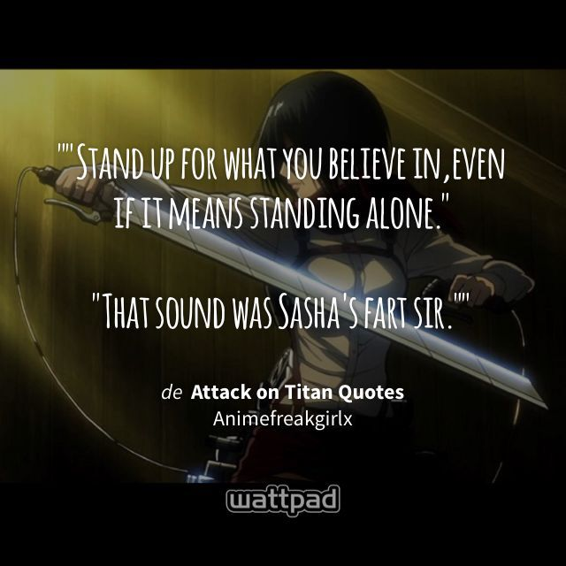 """""""""""Stand up for what you believe in,even if it means standing alone.""""  """"That sound was Sasha's fart sir."""""""" - de Attack on Titan Quotes (en Wattpad) https://www.wattpad.com/263984492?utm_source=ios&utm_medium=pinterest&utm_content=share_quote&wp_page=quote&wp_uname=Marigurin&wp_originator=8R8g%2F4MhKNq28Pc0foywr5XL0KWO6KAvZezmqPm6EA9qpho8bYLCTE30eF7L36gGJiiy44er6mUnMcLxceu7b0pSIK2tBbnae6qtYgyDhWcSS0pV%2BgB3Ri2Mrqi%2Fu31w #quote #wattpad"""