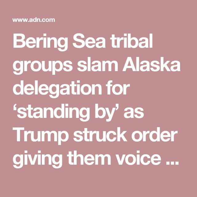 Bering Sea tribal groups slam Alaska delegation for 'standing by' as Trump struck order giving them voice - Alaska Dispatch News