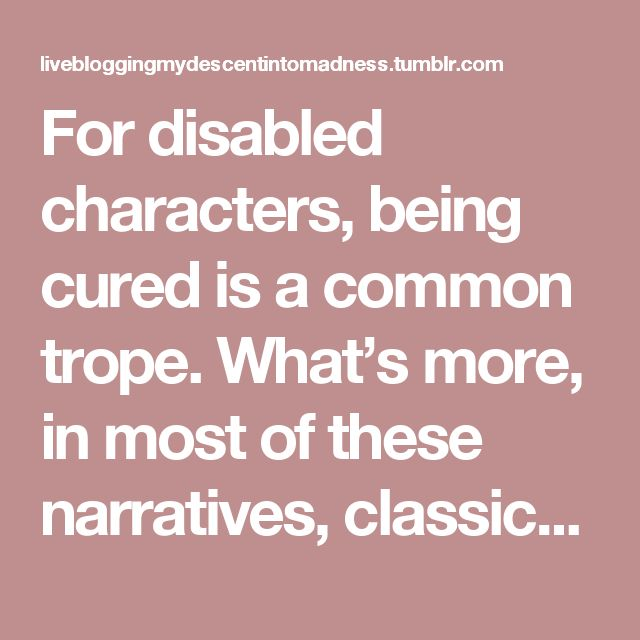For disabled characters, being cured is a common trope. What's more, in most of these narratives, classics as well as recent kidlit, the characters are cured because they're better than they were at the start of the book: kinder, gentler, braver. And finally, finally, they're normal and whole.  And quite frankly, that trope needs to GTFO.|| Author Marieke Nijkamp (This Is Where It Ends) at Disability in Kidlit