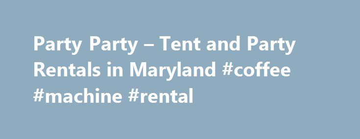 Party Party – Tent and Party Rentals in Maryland #coffee #machine #rental http://renta.remmont.com/party-party-tent-and-party-rentals-in-maryland-coffee-machine-rental/  #party rentals # Party Party Event Rentals is your total party rental headquarters. We carry the most complete line of party rental equipment in the Baltimore area. We rent tents, canopies, tables, chairs, dance floors, linens,fountains, china, glassware, flatware and much more! Are you looking for tent rentals in Maryland…