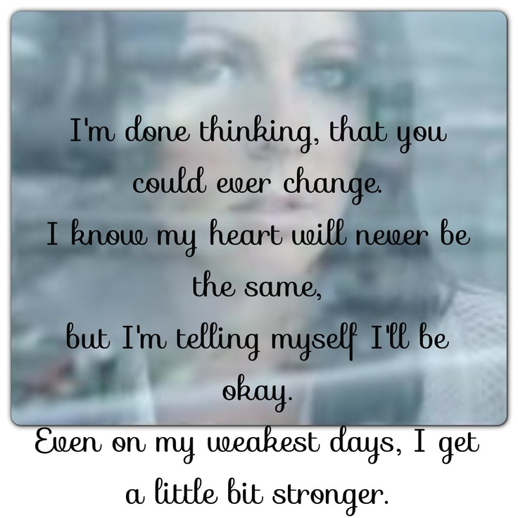 lyrics to A Little Bit Stronger by Sara Evans. It fits perfectly right now!!!