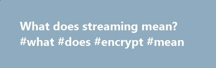 What does streaming mean? #what #does #encrypt #mean fiji.nef2.com/... # Getting Started Wimpy Player Establishing a Player Options Playlist Cover Art Wimpy Button CSS Player Customizer Tool Skins Skin Machine Event Handlers Wimpy Player API Button API URLs ( File Paths ) Reference Tips & Tricks Tools Audio Video Files Known Issues Troubleshooting Tips What does streaming mean? Streaming is a generic term. It basically means that the data being transferred can be used immediately, with...
