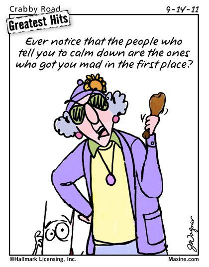 MAXINE  Ever notice that the people who tell you to calm down are the ones who got you mad in the first place