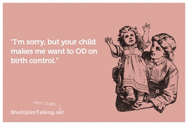 damn bratty kids: Thoughts, Laugh, Births Control, Funny Stuff, So True, Ecards, Hilarious, So Funny, Bad Kids