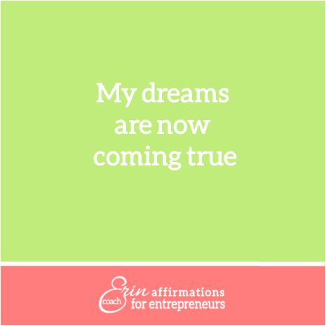 My dreams are now coming true.  Affirmations for Women Entrepreneurs from Coach Erin  #ecoacherin