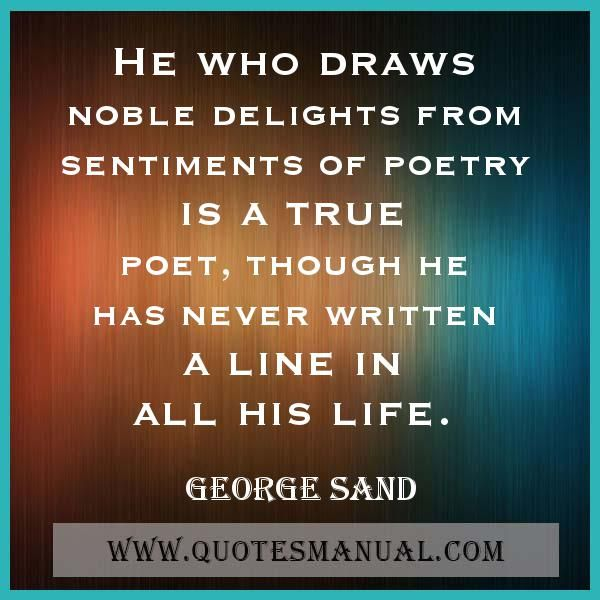 HE WHO DRAWS NOBLE DELIGHTS FROM SENTIMENTS OF POETRY IS A TRUE POET, THOUGH HE HAS NEVER WRITTEN A LINE IN ALL HIS LIFE.  #Noble #Delights #Sentiments #Poetry #True #Poet #Written #Life #GeorgeSand  URL:  http://www.quotesmanual.com/quote/George-Sand/poetry/53945
