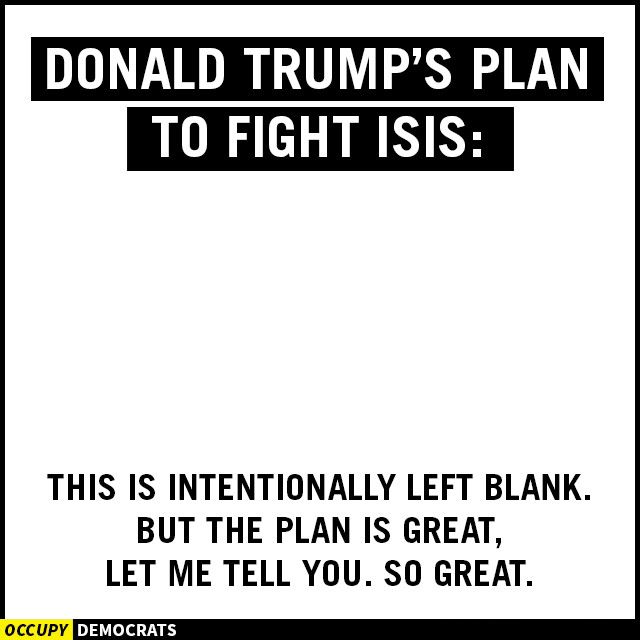 Donald Trump's plan to fight ISIS:     This is intentionally left blank, but the plan is great, let me tell you, so great.