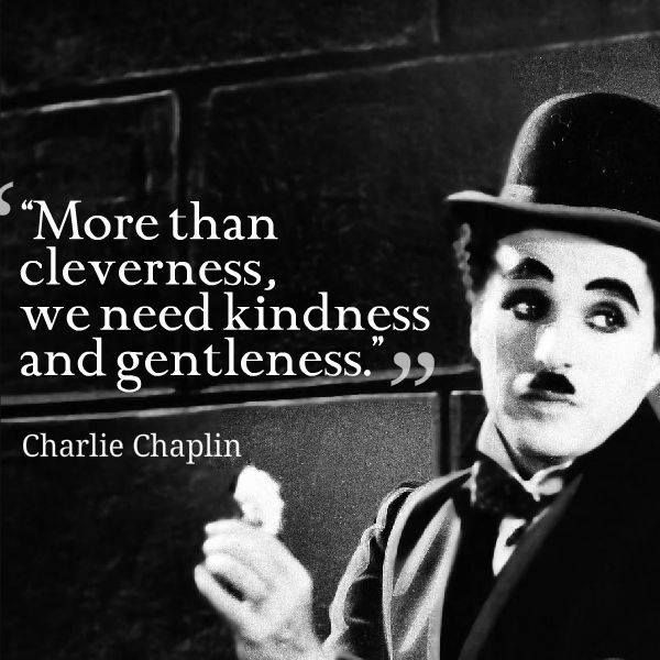 """More than cleverness, we need kindness and gentleness."" ~ Charlie Chaplin"