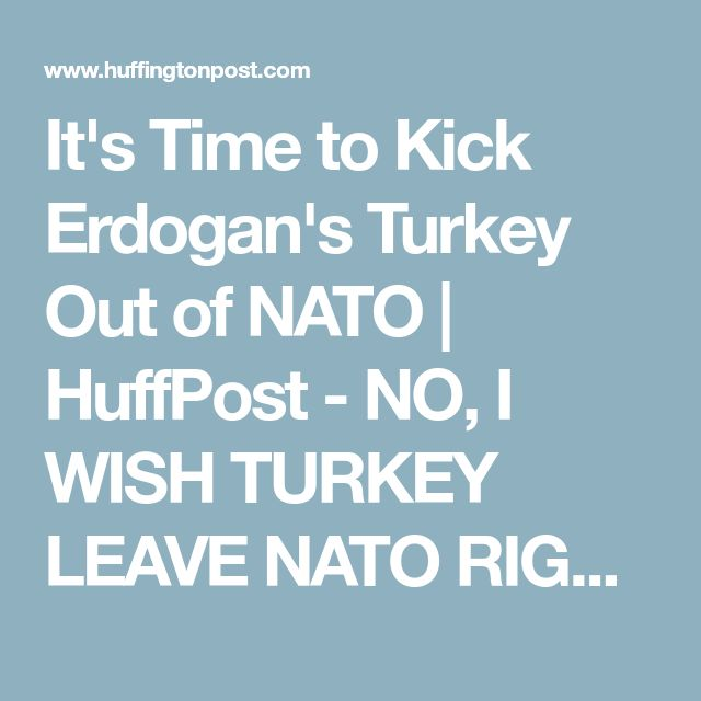 It's Time to Kick Erdogan's Turkey Out of NATO | HuffPost -  NO, I WISH TURKEY LEAVE NATO RIGHT NOW. EU SUPPORTS TERRORISTS, EU IS TROUBLE ONLY.
