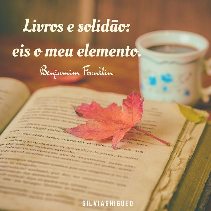 Livros e solidão: eis o meu elemento. ~ Benjamim Franklin