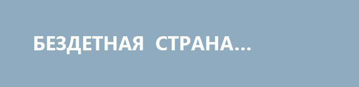 БЕЗДЕТНАЯ СТРАНА УКРАИНА. http://rusdozor.ru/2017/06/03/bezdetnaya-strana-ukraina/  Проблема бедственного положения детей, как и почти всех граждан, в Украине, должна заботить государство и общество не только 1 июня, в День защиты детей, а постоянно.  Даже животные заботятся о своих детенышах. Чего не скажешь об четверть-вековой демографической политике ...