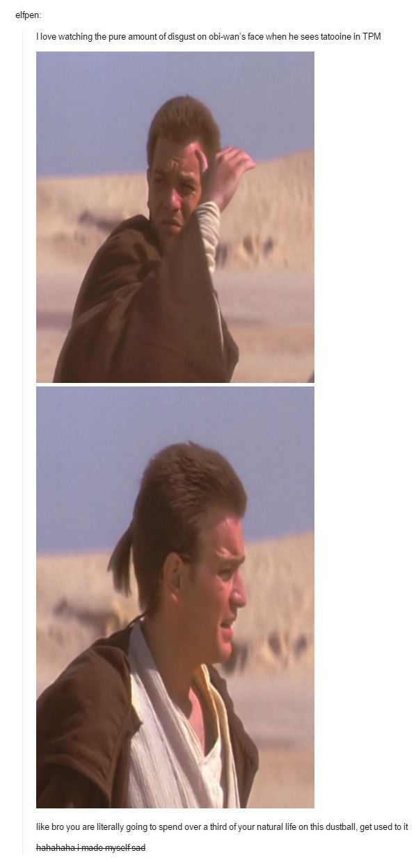 I love watching the pure amount of disgust on Obi-Wan's face when he sees Tatooine in TPM; like bro, you are literally going to spend over a third of your life on this dustball, get used to it.