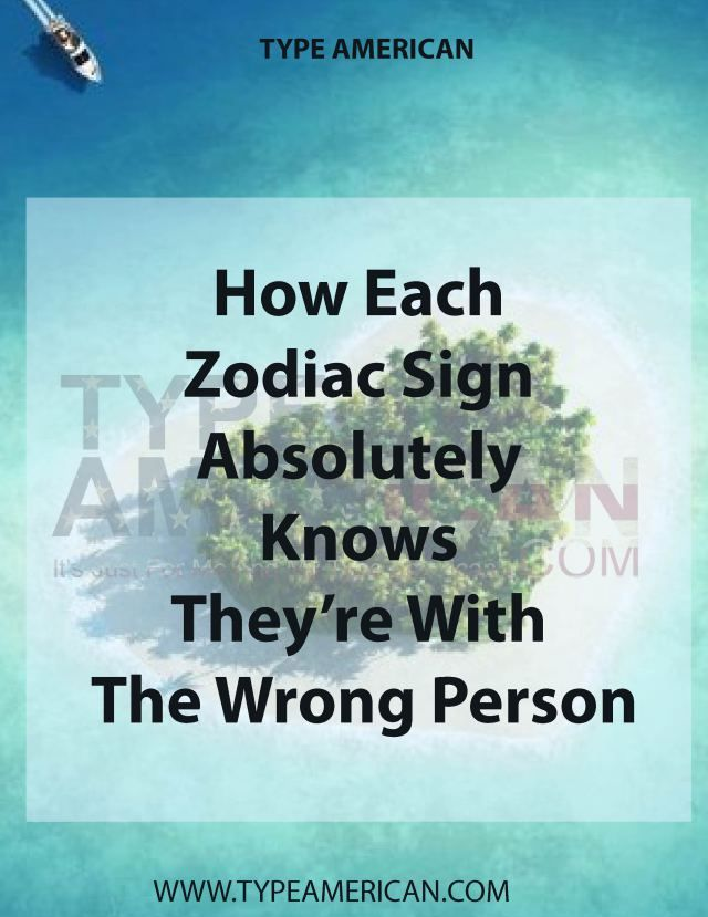 How Each Zodiac Sign Absolutely Knows They Re With The Wrong