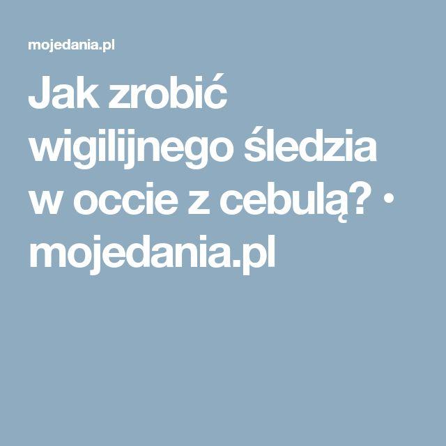 Jak zrobić wigilijnego śledzia w occie z cebulą? • mojedania.pl