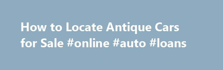 How to Locate Antique Cars for Sale #online #auto #loans http://china.remmont.com/how-to-locate-antique-cars-for-sale-online-auto-loans/  #local cars for sale # How to Locate Antique Cars for Sale Finding antique cars for sale is a very different process then shopping for a run of the mill daily driver. Luckily there are plenty of resources available to the classic car buyer in order to locate just the car you are looking for. Here are a few different places to start your search. Craigslist…