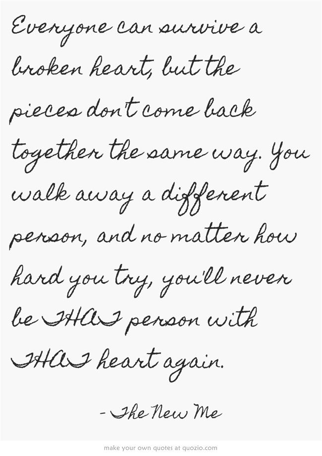 Everyone can survive a broken heart, but the pieces don't come back together the same way. You walk away a different person, and no matter how hard you try, you'll never be THAT person with THAT heart again.