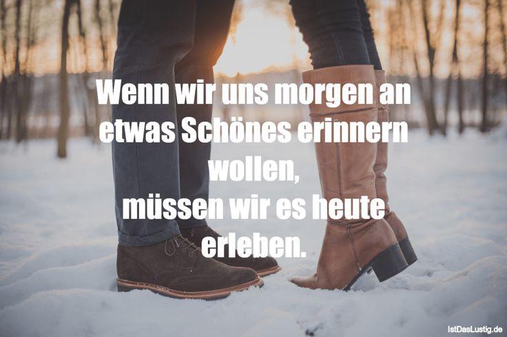 Wenn wir uns morgen an etwas Schönes erinnern wollen, müssen wir es heute erleben. ... gefunden auf https://www.istdaslustig.de/spruch/1575 #lustig #sprüche #fun #spass